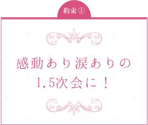 約束1:感動あり涙ありの1.5次会に!